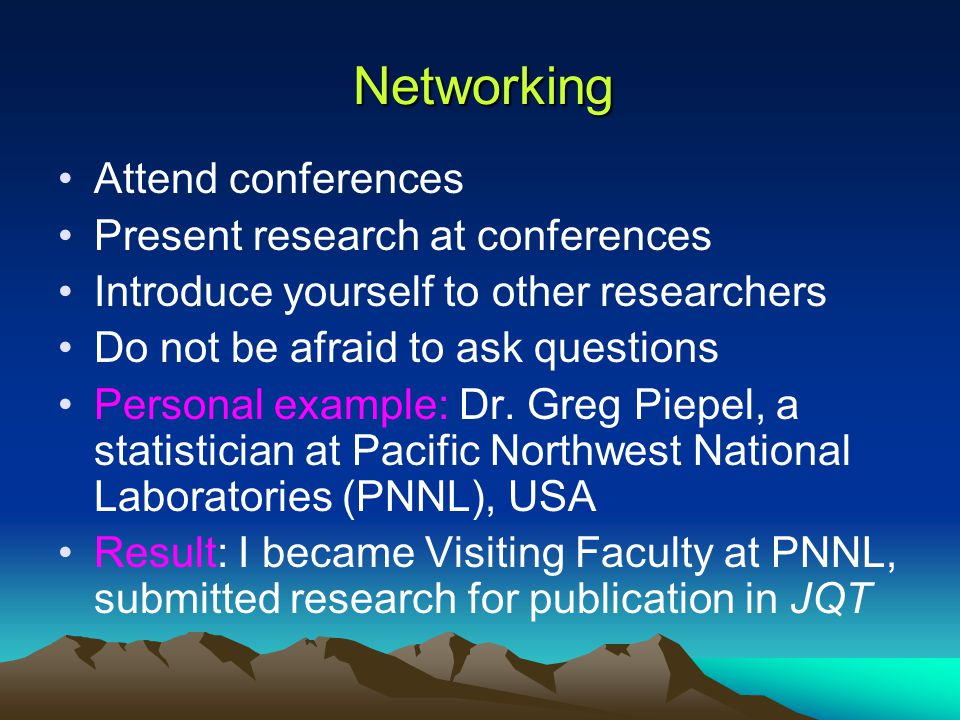 Networking Attend conferences Present research at conferences Introduce yourself to other researchers Do not be afraid to ask questions Personal example: Dr.