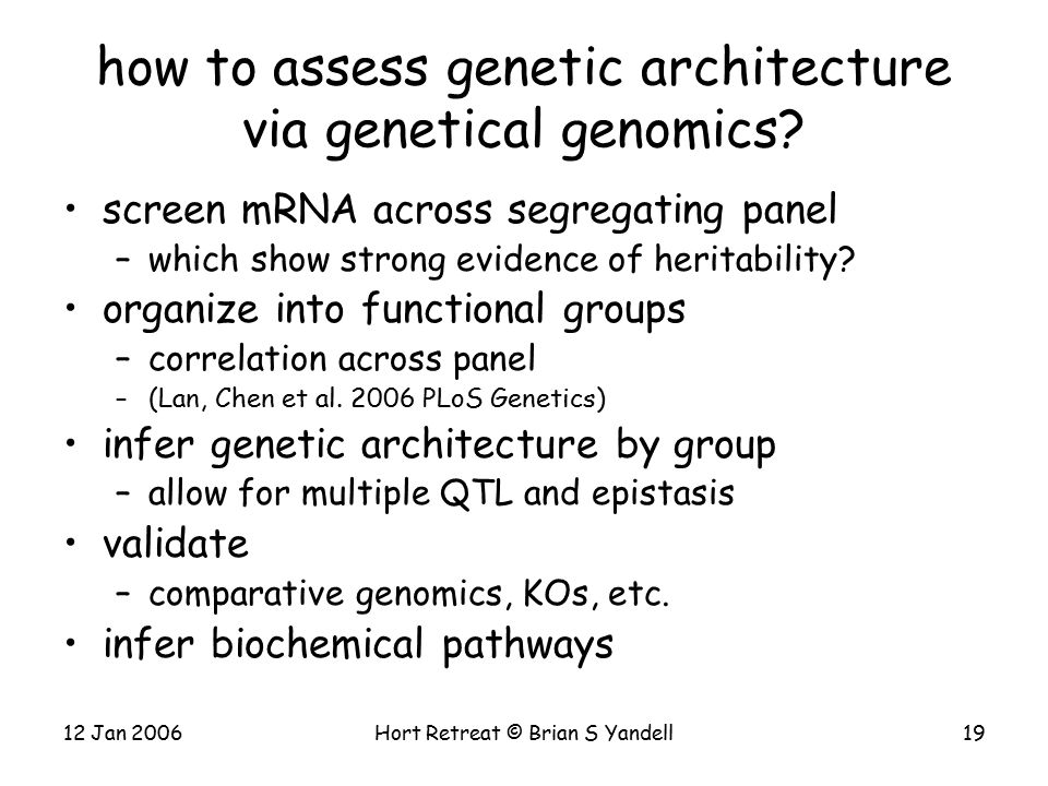 12 Jan 2006Hort Retreat © Brian S Yandell19 how to assess genetic architecture via genetical genomics.