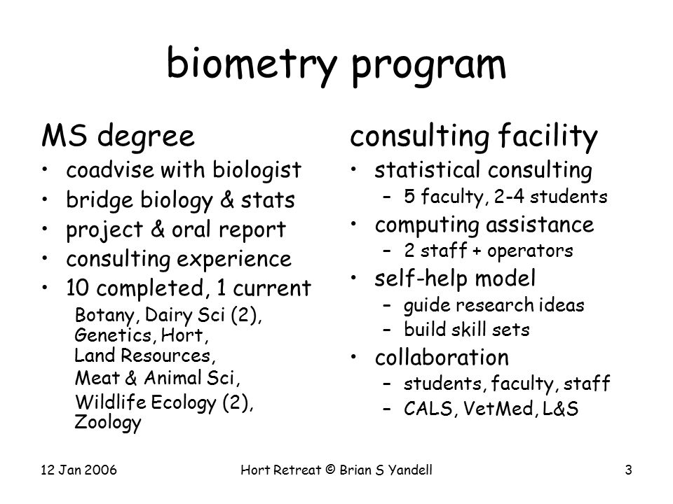 12 Jan 2006Hort Retreat © Brian S Yandell3 biometry program MS degree coadvise with biologist bridge biology & stats project & oral report consulting experience 10 completed, 1 current Botany, Dairy Sci (2), Genetics, Hort, Land Resources, Meat & Animal Sci, Wildlife Ecology (2), Zoology consulting facility statistical consulting –5 faculty, 2-4 students computing assistance –2 staff + operators self-help model –guide research ideas –build skill sets collaboration –students, faculty, staff –CALS, VetMed, L&S