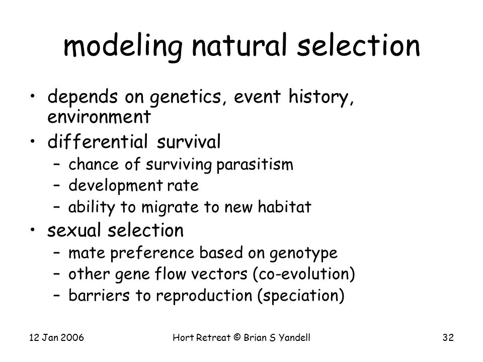 12 Jan 2006Hort Retreat © Brian S Yandell32 modeling natural selection depends on genetics, event history, environment differential survival –chance of surviving parasitism –development rate –ability to migrate to new habitat sexual selection –mate preference based on genotype –other gene flow vectors (co-evolution) –barriers to reproduction (speciation)