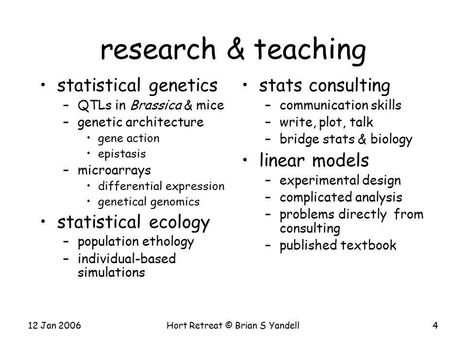12 Jan 2006Hort Retreat © Brian S Yandell4 research & teaching statistical genetics –QTLs in Brassica & mice –genetic architecture gene action epistasis –microarrays differential expression genetical genomics statistical ecology –population ethology –individual-based simulations stats consulting –communication skills –write, plot, talk –bridge stats & biology linear models –experimental design –complicated analysis –problems directly from consulting –published textbook