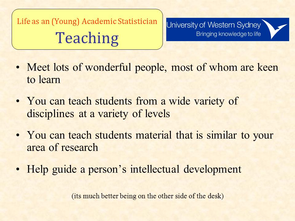 Life as an (Young) Academic Statistician Teaching Meet lots of wonderful people, most of whom are keen to learn You can teach students from a wide variety of disciplines at a variety of levels You can teach students material that is similar to your area of research Help guide a person's intellectual development (its much better being on the other side of the desk)