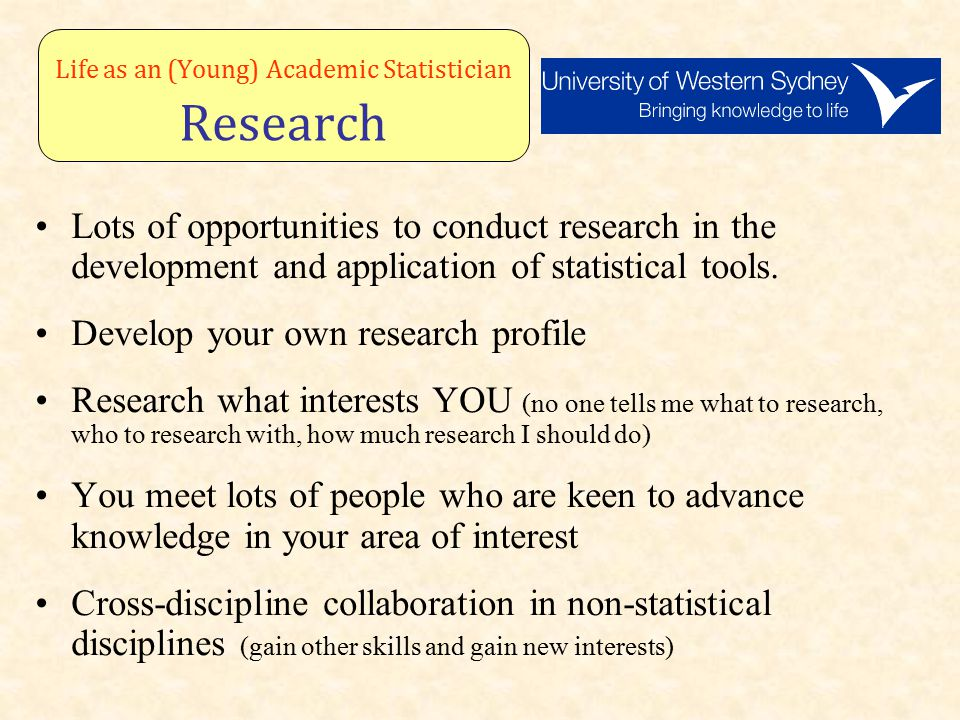 Life as an (Young) Academic Statistician Research Lots of opportunities to conduct research in the development and application of statistical tools.