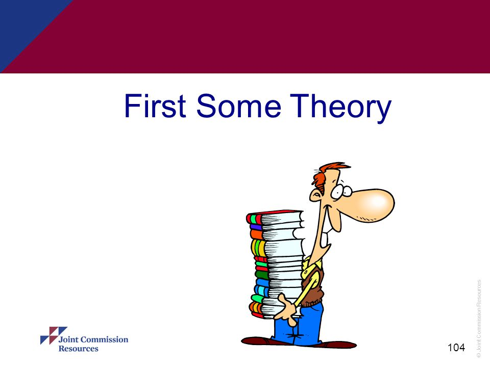 © Joint Commission Resources 104 First Some Theory