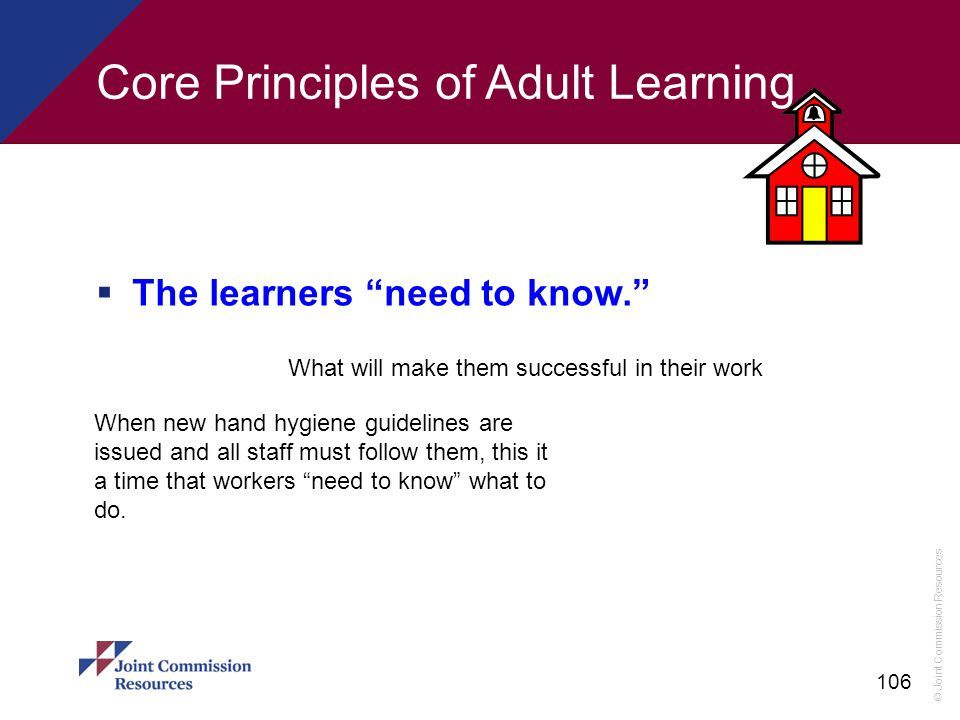 """© Joint Commission Resources 106 Core Principles of Adult Learning  The learners """"need to know."""" What will make them successful in their work When ne"""