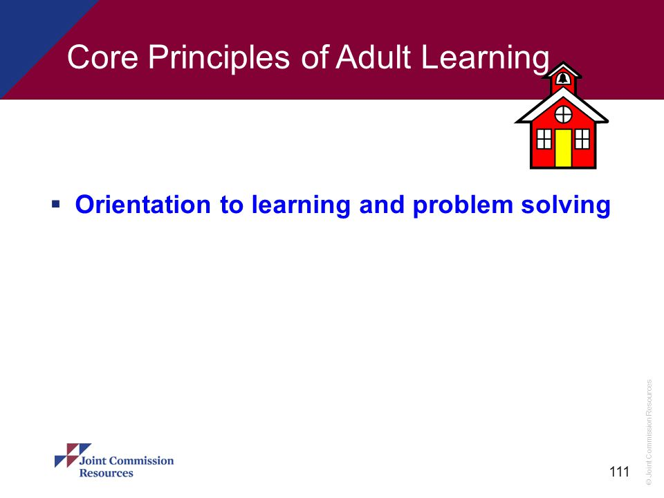 © Joint Commission Resources 111 Core Principles of Adult Learning  Orientation to learning and problem solving