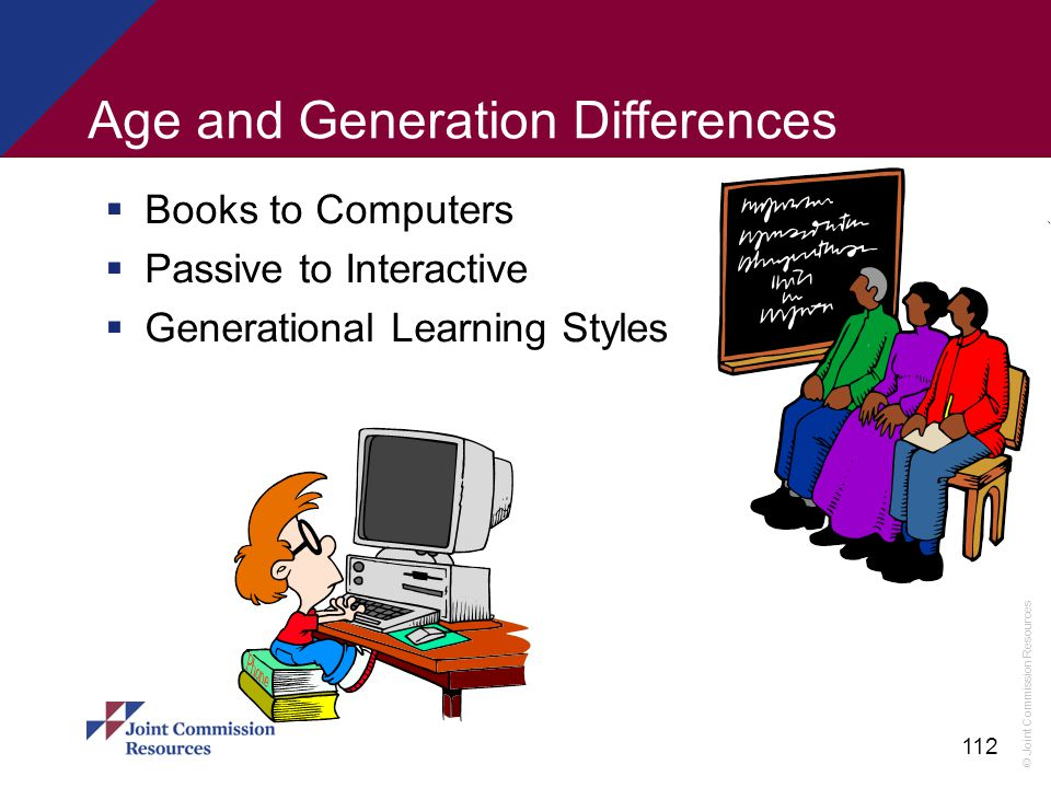 © Joint Commission Resources 112 Age and Generation Differences  Books to Computers  Passive to Interactive  Generational Learning Styles