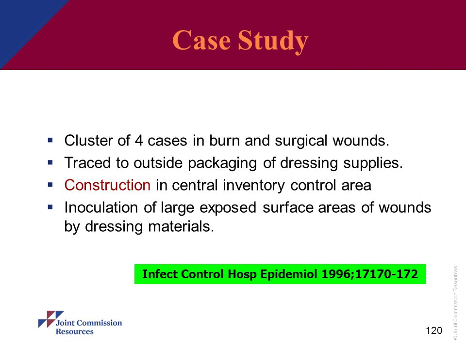 © Joint Commission Resources 120 An Outbreak of Cutaneous Aspergillosis  Cluster of 4 cases in burn and surgical wounds.  Traced to outside packagin