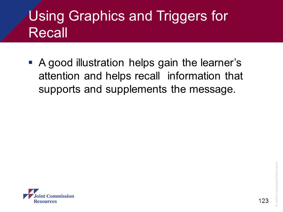 © Joint Commission Resources 123 Using Graphics and Triggers for Recall  A good illustration helps gain the learner's attention and helps recall info