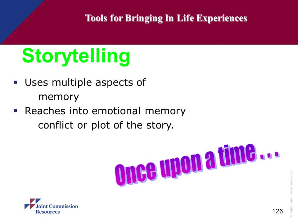 © Joint Commission Resources 126 Storytelling  Uses multiple aspects of memory  Reaches into emotional memory conflict or plot of the story. Tools f
