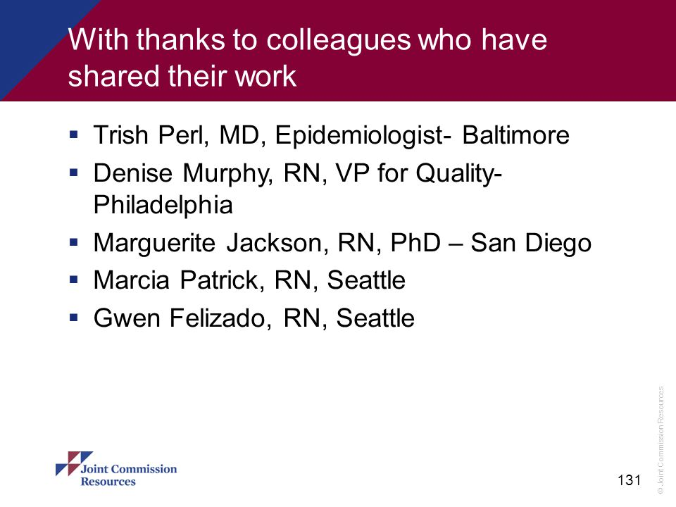© Joint Commission Resources 131 With thanks to colleagues who have shared their work  Trish Perl, MD, Epidemiologist- Baltimore  Denise Murphy, RN,