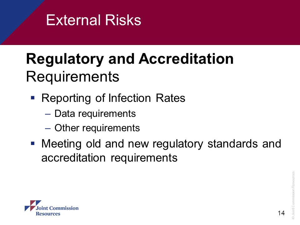 © Joint Commission Resources 14 Regulatory and Accreditation Requirements  Reporting of Infection Rates –Data requirements –Other requirements  Meet