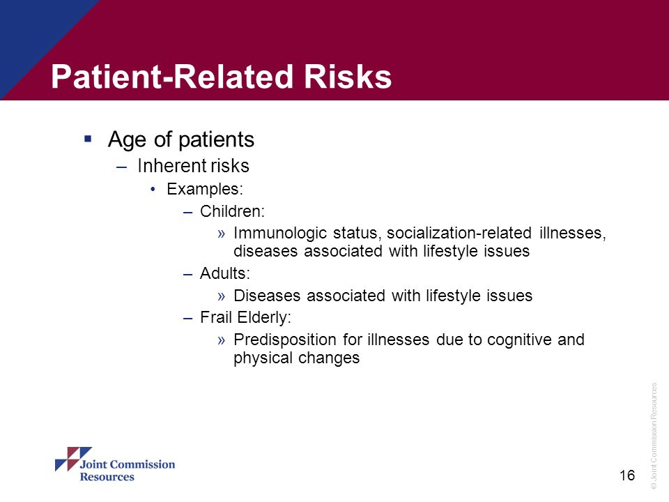 © Joint Commission Resources 16 Patient-Related Risks  Age of patients –Inherent risks Examples: –Children: »Immunologic status, socialization-relate