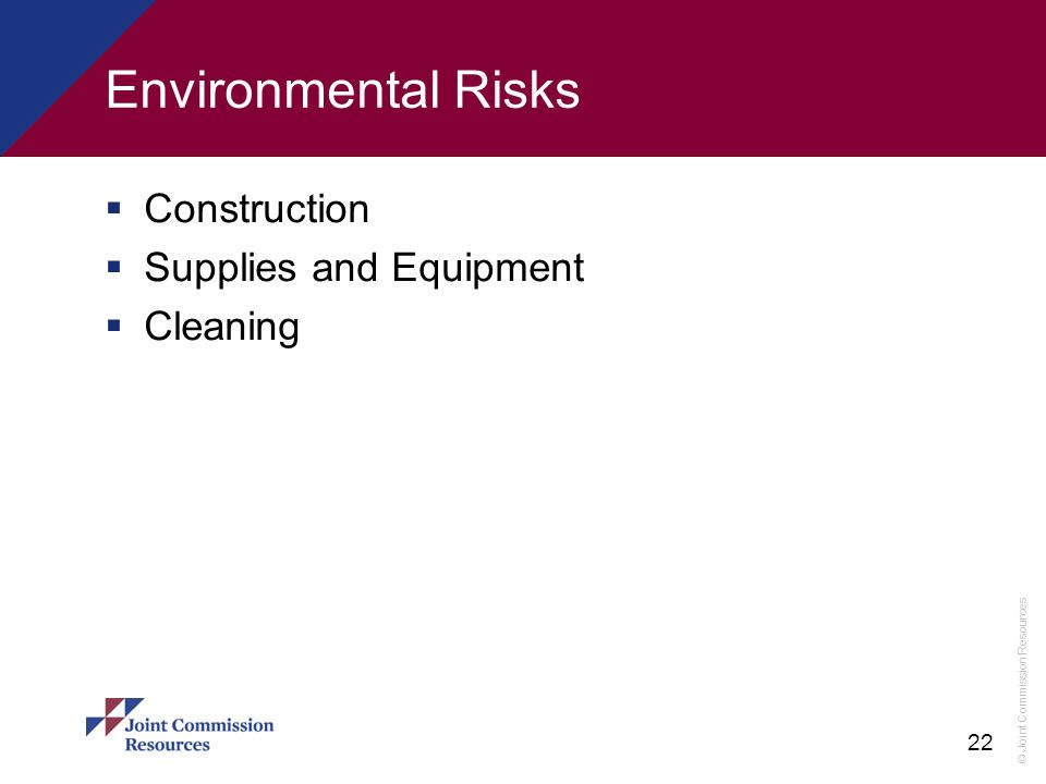 © Joint Commission Resources 22 Environmental Risks  Construction  Supplies and Equipment  Cleaning