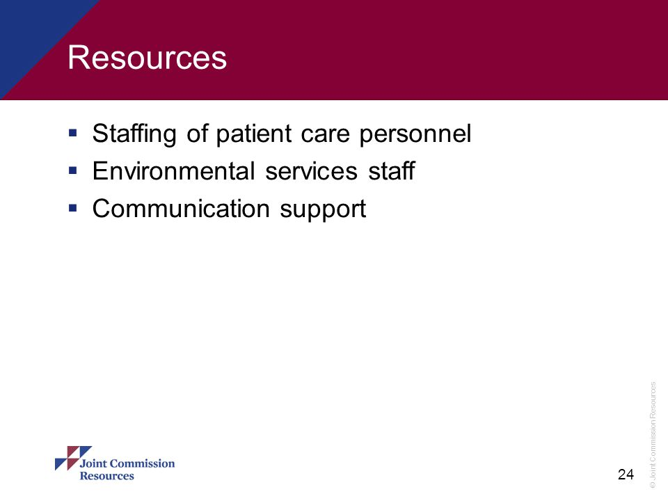 © Joint Commission Resources 24 Resources  Staffing of patient care personnel  Environmental services staff  Communication support