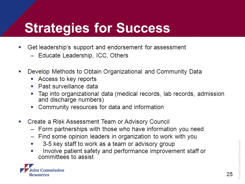 © Joint Commission Resources 25 Strategies for Success  Get leadership's support and endorsement for assessment –Educate Leadership, ICC, Others  De