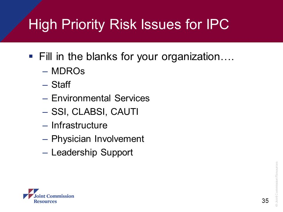 © Joint Commission Resources 35 High Priority Risk Issues for IPC  Fill in the blanks for your organization…. –MDROs –Staff –Environmental Services –