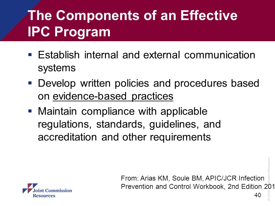 © Joint Commission Resources 40 The Components of an Effective IPC Program  Establish internal and external communication systems  Develop written p