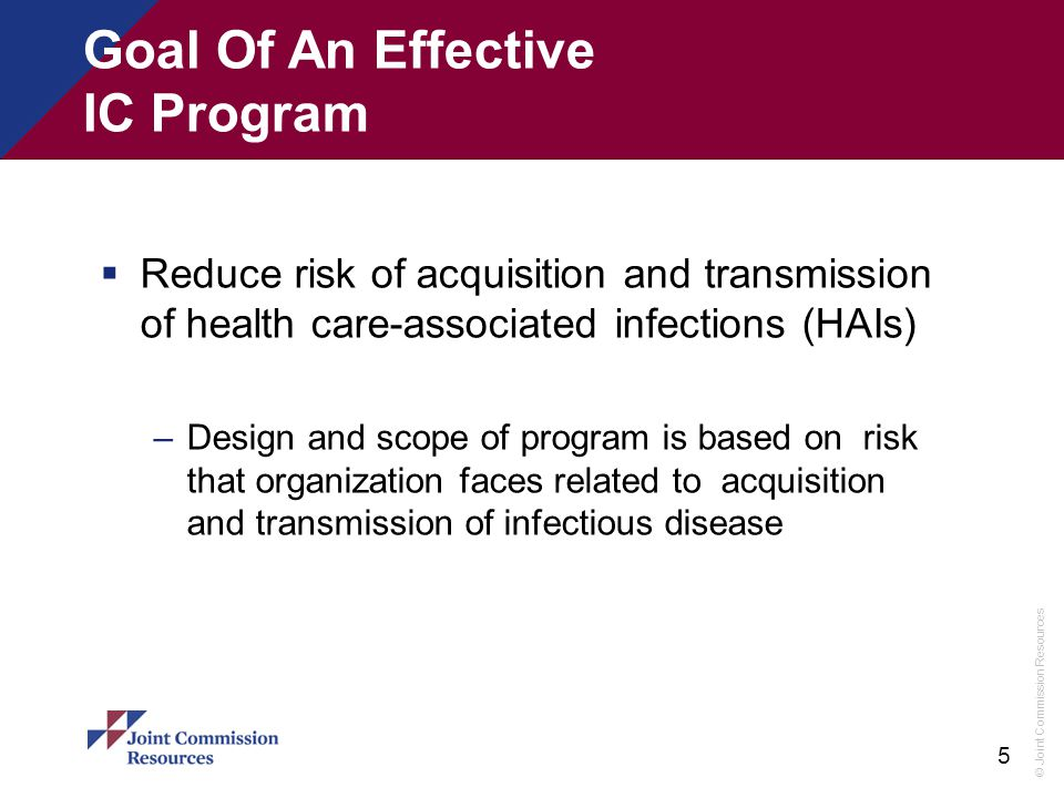© Joint Commission Resources 5 Goal Of An Effective IC Program  Reduce risk of acquisition and transmission of health care-associated infections (HAI