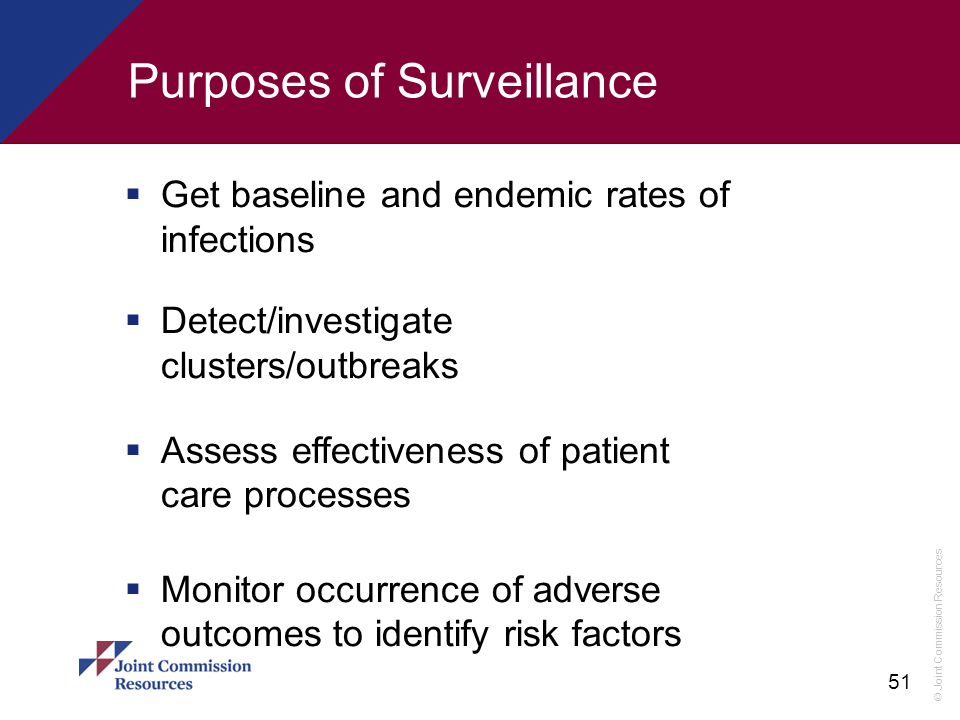 © Joint Commission Resources 51 Purposes of Surveillance  Get baseline and endemic rates of infections  Detect/investigate clusters/outbreaks  Asse