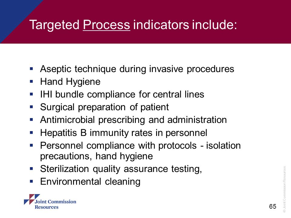 © Joint Commission Resources 65 Targeted Process indicators include:  Aseptic technique during invasive procedures  Hand Hygiene  IHI bundle compli