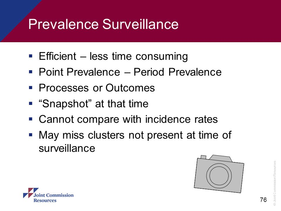 © Joint Commission Resources 76 Prevalence Surveillance  Efficient – less time consuming  Point Prevalence – Period Prevalence  Processes or Outcom