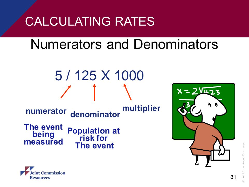 © Joint Commission Resources 81 CALCULATING RATES Numerators and Denominators 5 / 125 X 1000 numerator denominator multiplier The event being measured