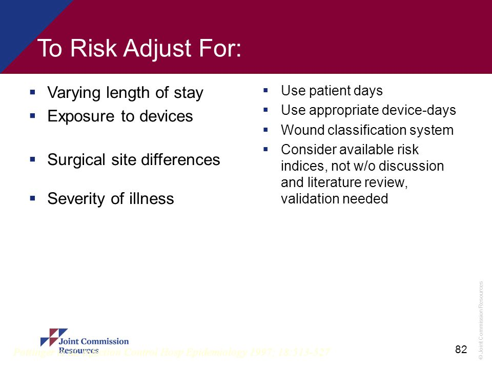 © Joint Commission Resources 82 To Risk Adjust For:  Varying length of stay  Exposure to devices  Surgical site differences  Severity of illness 