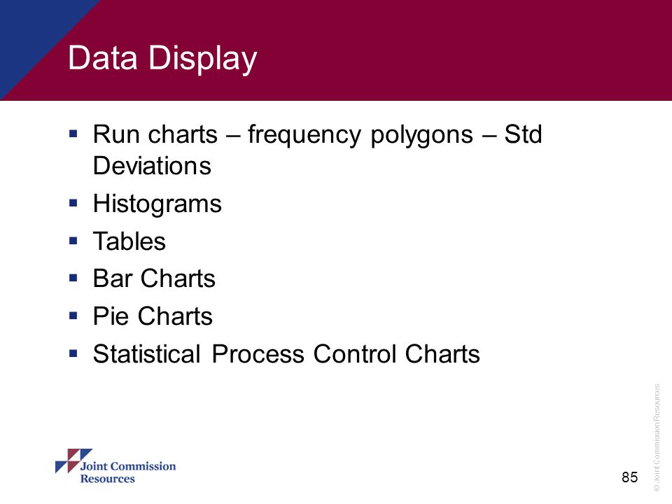 © Joint Commission Resources 85 Data Display  Run charts – frequency polygons – Std Deviations  Histograms  Tables  Bar Charts  Pie Charts  Stat