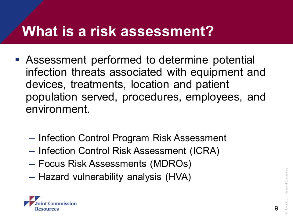 © Joint Commission Resources 9 What is a risk assessment?  Assessment performed to determine potential infection threats associated with equipment an