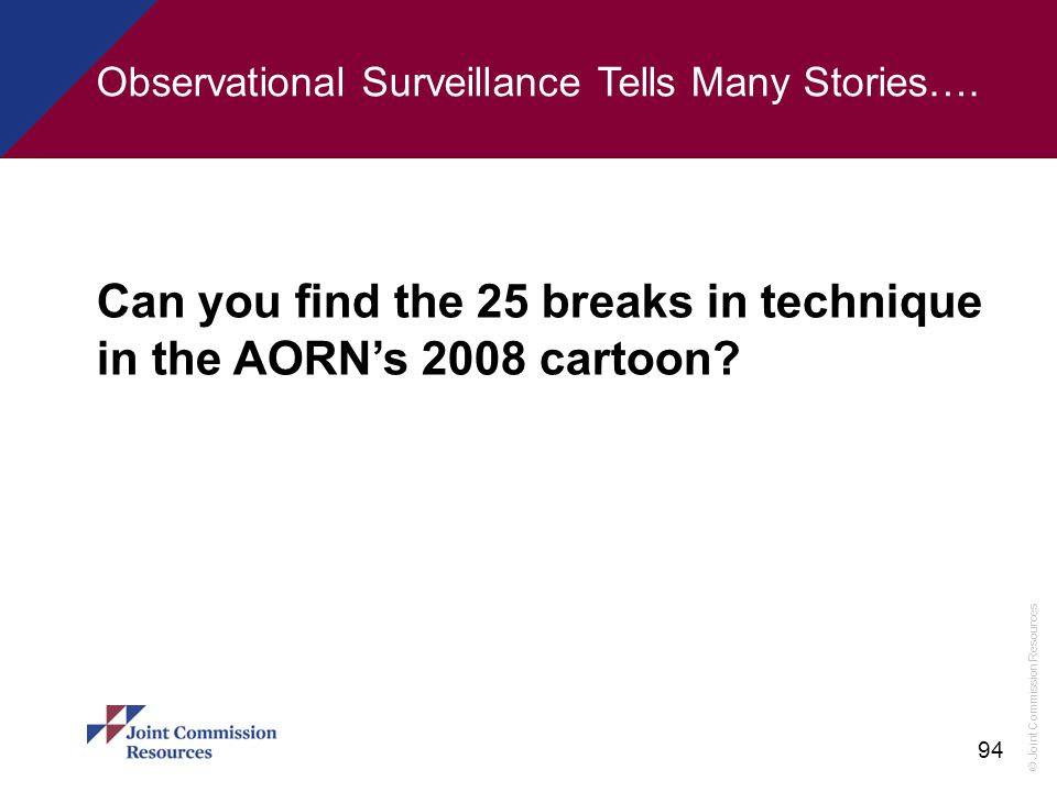 © Joint Commission Resources 94 Can you find the 25 breaks in technique in the AORN's 2008 cartoon? Observational Surveillance Tells Many Stories….