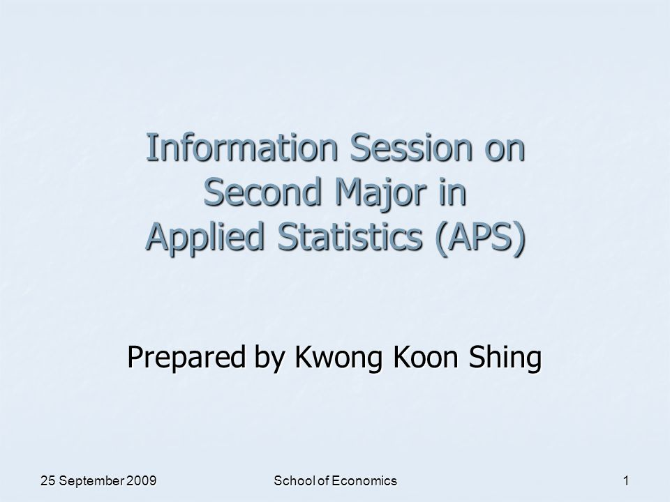 25 September 2009 School of Economics 1 Information Session on Second Major in Applied Statistics (APS) Prepared by Kwong Koon Shing