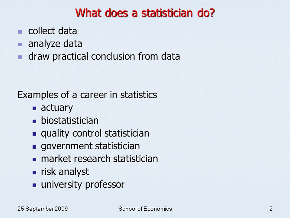 25 September 2009School of Economics3 Examples of statistics applied on real-life problems Establish the model to predict the impact of H1N1 outbreaks in Singapore (stochastic modeling) Establish the model to predict the impact of H1N1 outbreaks in Singapore (stochastic modeling) Determine the Singapore Consumer Price Index (sampling) Determine the Singapore Consumer Price Index (sampling) Estimate the Singapore aging population (estimation) Estimate the Singapore aging population (estimation) Statistics used in courtroom (hypothesis testing) Statistics used in courtroom (hypothesis testing) Reduce junk mail using data mining techniques (decision analysis & hypothesis testing) Reduce junk mail using data mining techniques (decision analysis & hypothesis testing) Determine the randomness in the Singapore stock market (time series & regression) Determine the randomness in the Singapore stock market (time series & regression) Set up an experiment for testing the safety of a new toy (experimental design) Set up an experiment for testing the safety of a new toy (experimental design) Apply in business process improvement by using six sigma technique (statistical quality control) Apply in business process improvement by using six sigma technique (statistical quality control) Assess the credit risk of debtor (risk analysis) Assess the credit risk of debtor (risk analysis) Discourage gambling (probability theory) Discourage gambling (probability theory)