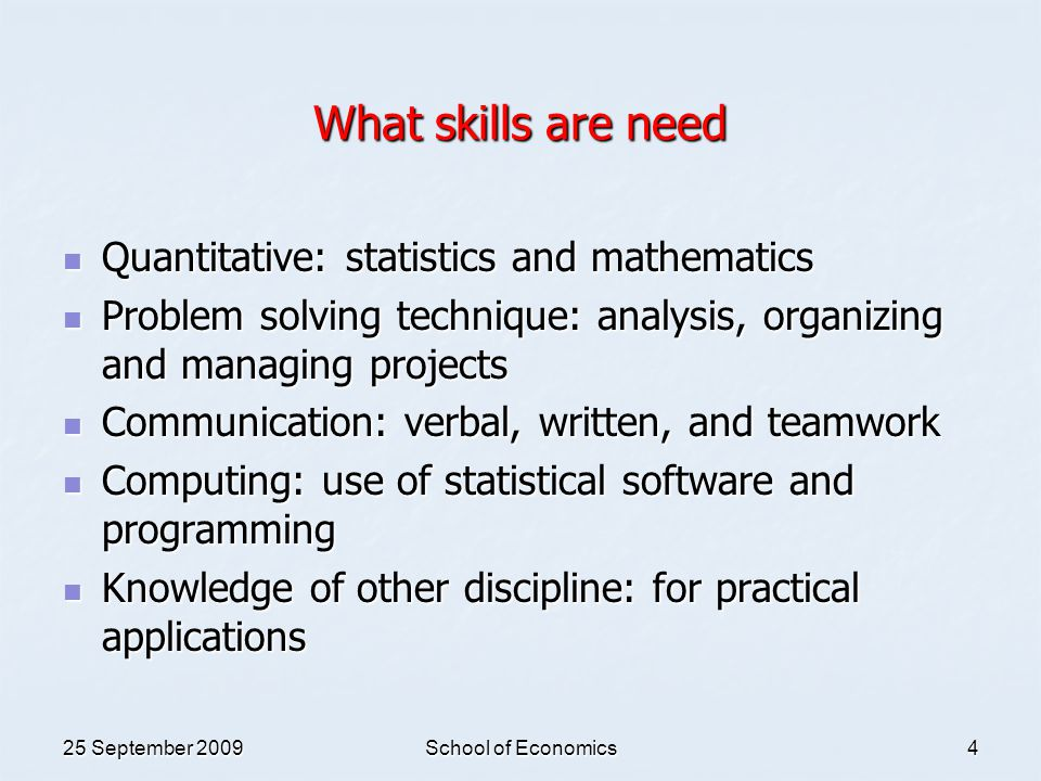 25 September 2009School of Economics4 What skills are need Quantitative: statistics and mathematics Quantitative: statistics and mathematics Problem s