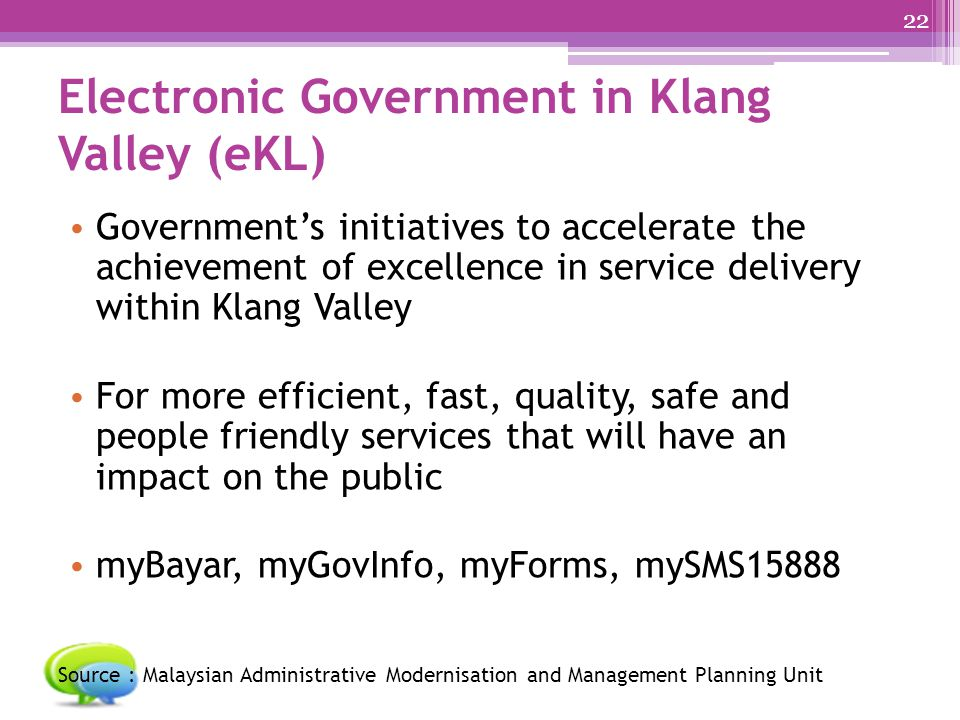 Electronic Government in Klang Valley (eKL) Government's initiatives to accelerate the achievement of excellence in service delivery within Klang Valley For more efficient, fast, quality, safe and people friendly services that will have an impact on the public myBayar, myGovInfo, myForms, mySMS15888 Source : Malaysian Administrative Modernisation and Management Planning Unit 22