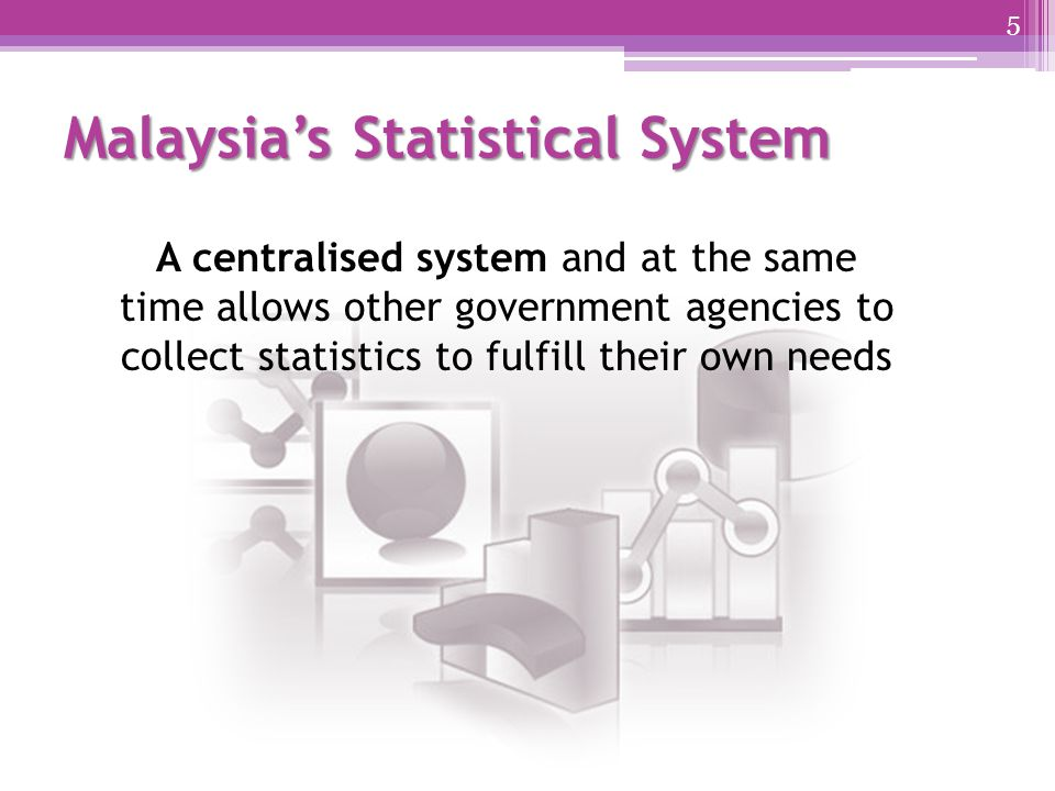 Malaysia's Statistical System A centralised system and at the same time allows other government agencies to collect statistics to fulfill their own needs 5