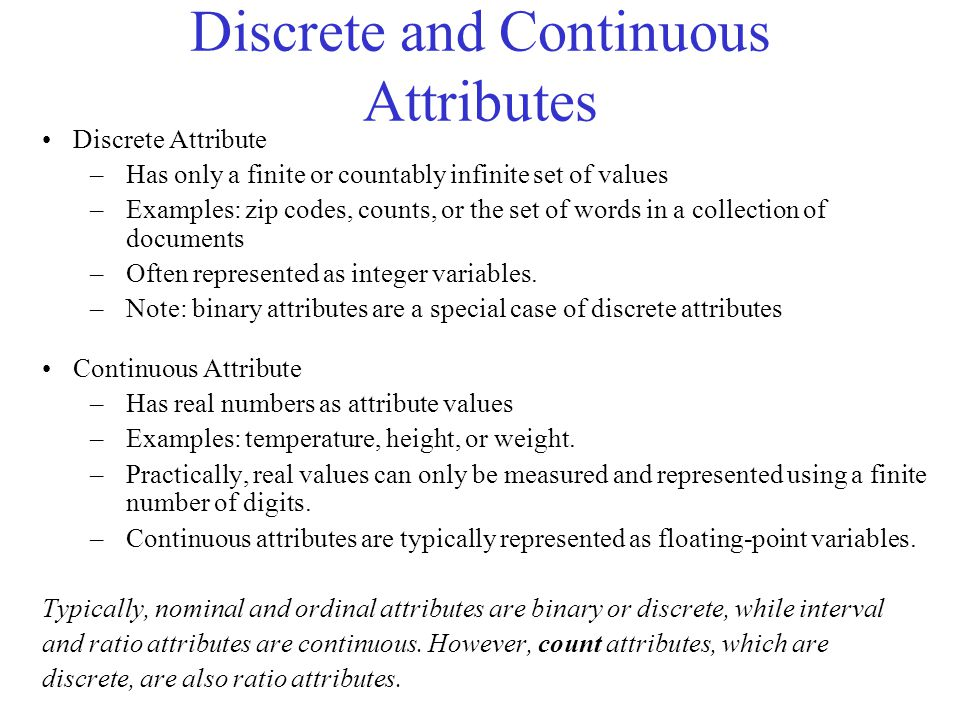 Discrete and Continuous Attributes Discrete Attribute –Has only a finite or countably infinite set of values –Examples: zip codes, counts, or the set of words in a collection of documents –Often represented as integer variables.