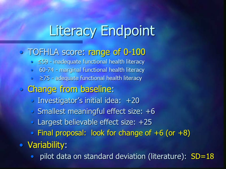 Literacy Endpoint TOFHLA score: range of 0-100TOFHLA score: range of 0-100 ≤59 - inadequate functional health literacy≤59 - inadequate functional health literacy 60-74 - marginal functional health literacy 60-74 - marginal functional health literacy ≥75 - adequate functional health literacy ≥75 - adequate functional health literacy Change from baseline:Change from baseline: Investigator's initial idea: +20Investigator's initial idea: +20 Smallest meaningful effect size: +6Smallest meaningful effect size: +6 Largest believable effect size: +25Largest believable effect size: +25 Final proposal: look for change of +6 (or +8)Final proposal: look for change of +6 (or +8) Variability:Variability: pilot data on standard deviation (literature): SD=18 pilot data on standard deviation (literature): SD=18