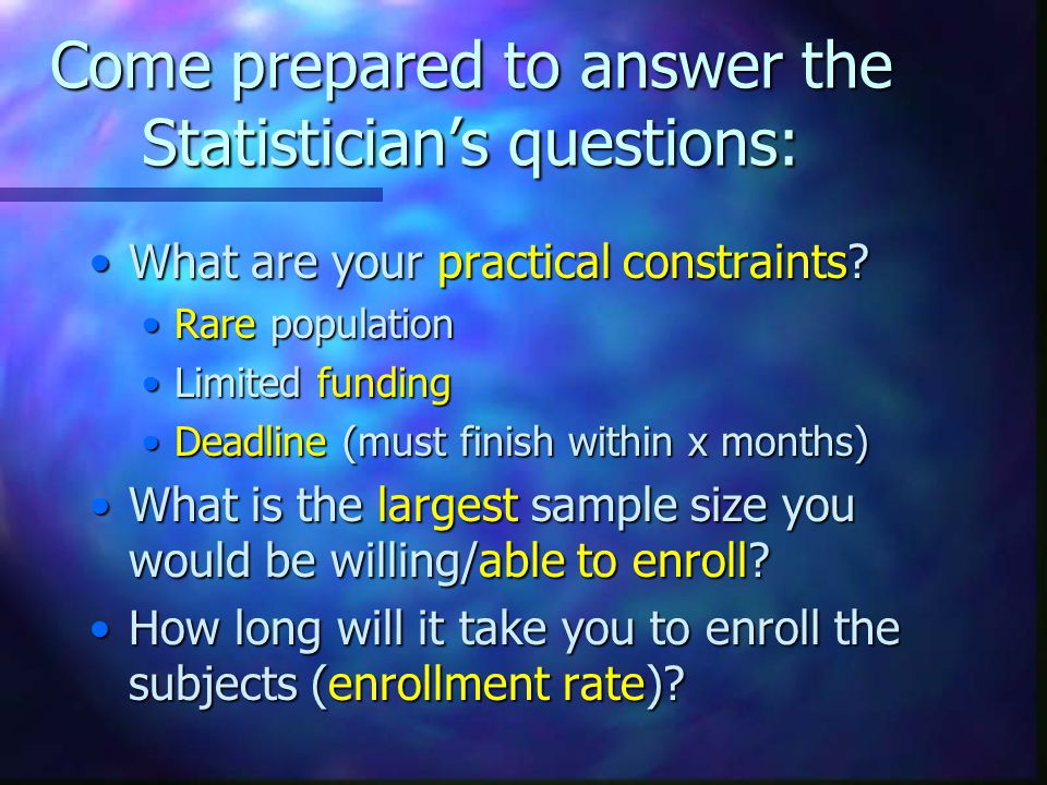Come prepared to answer the Statistician's questions: What are your practical constraints What are your practical constraints.