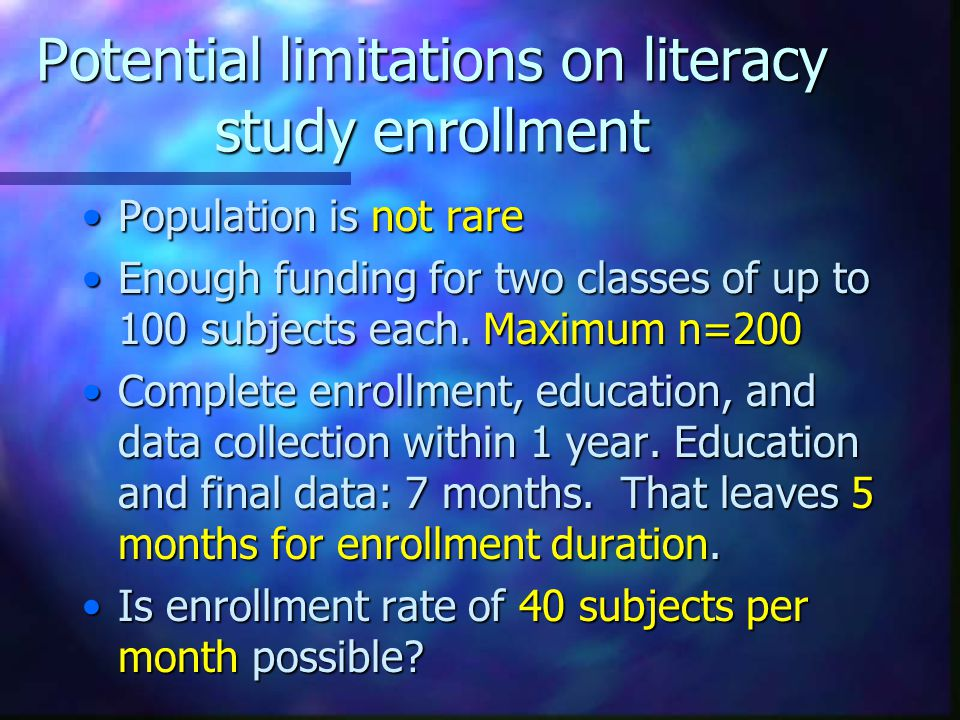 Potential limitations on literacy study enrollment Population is not rarePopulation is not rare Enough funding for two classes of up to 100 subjects each.