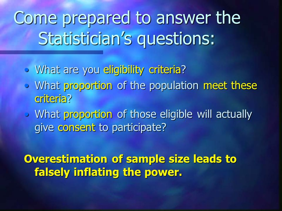 Come prepared to answer the Statistician's questions: What are you eligibility criteria What are you eligibility criteria.