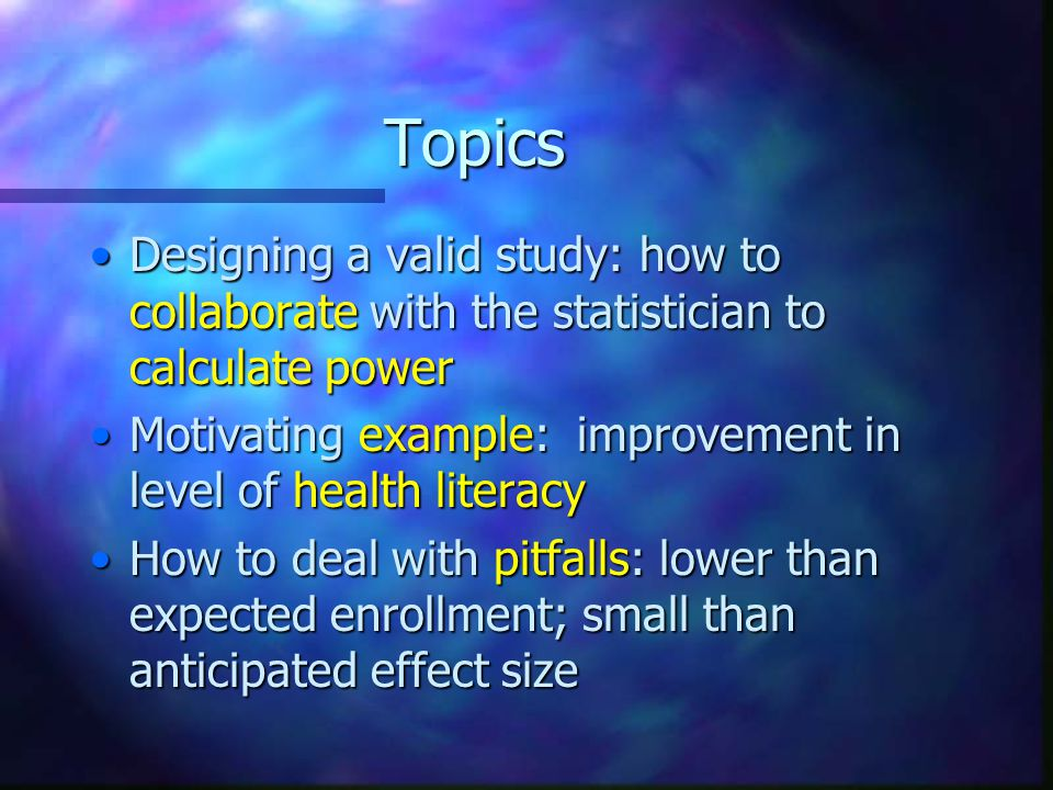 Topics Designing a valid study: how to collaborate with the statistician to calculate powerDesigning a valid study: how to collaborate with the statistician to calculate power Motivating example: improvement in level of health literacyMotivating example: improvement in level of health literacy How to deal with pitfalls: lower than expected enrollment; small than anticipated effect sizeHow to deal with pitfalls: lower than expected enrollment; small than anticipated effect size ·