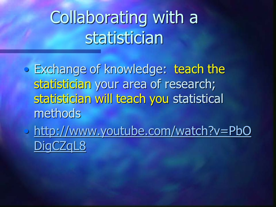 Collaborating with a statistician Exchange of knowledge: teach the statistician your area of research; statistician will teach you statistical methodsExchange of knowledge: teach the statistician your area of research; statistician will teach you statistical methods http://www.youtube.com/watch v=PbO DigCZqL8http://www.youtube.com/watch v=PbO DigCZqL8http://www.youtube.com/watch v=PbO DigCZqL8http://www.youtube.com/watch v=PbO DigCZqL8