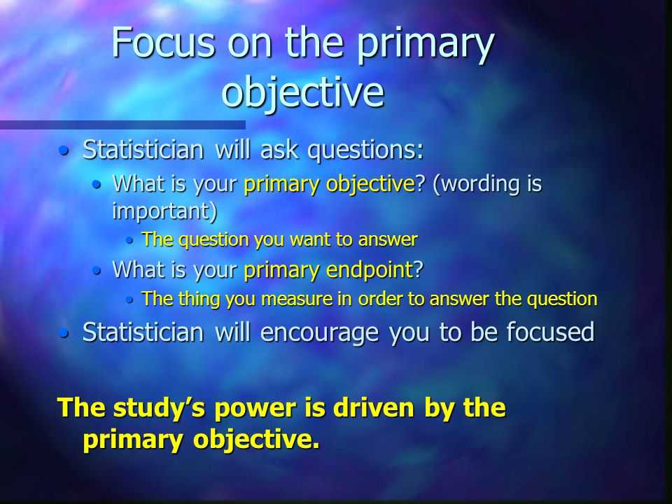 Focus on the primary objective Statistician will ask questions:Statistician will ask questions: What is your primary objective.