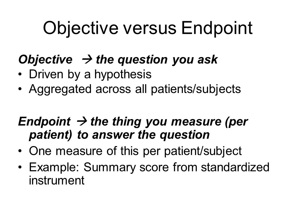 Objective versus Endpoint Objective  the question you ask Driven by a hypothesis Aggregated across all patients/subjects Endpoint  the thing you measure (per patient) to answer the question One measure of this per patient/subject Example: Summary score from standardized instrument