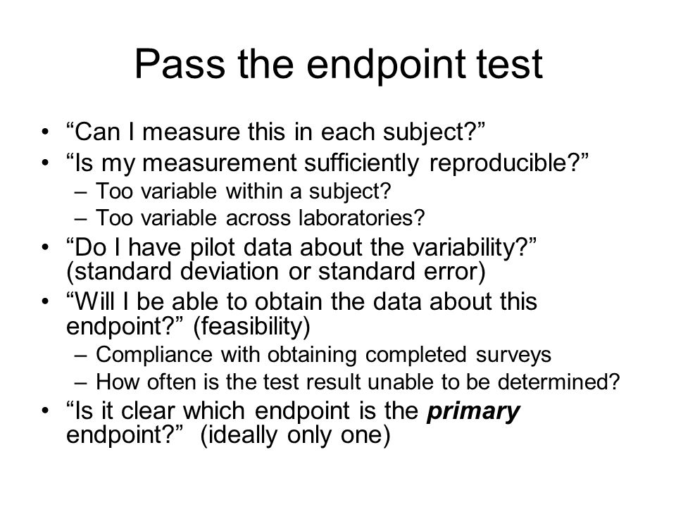 Pass the endpoint test Can I measure this in each subject Is my measurement sufficiently reproducible –Too variable within a subject.
