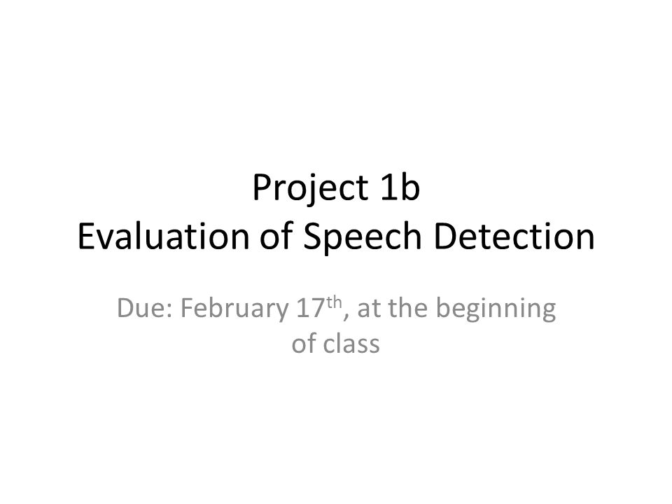 Project 1b Evaluation of Speech Detection Due: February 17 th, at the beginning of class