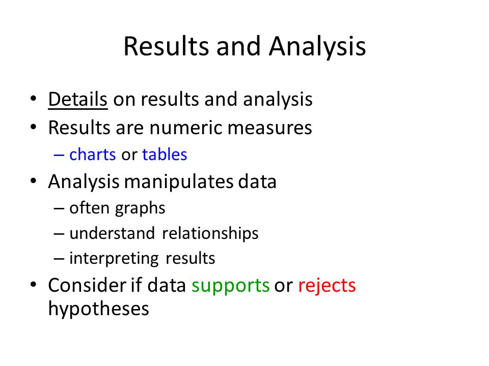 Results and Analysis Details on results and analysis Results are numeric measures – charts or tables Analysis manipulates data – often graphs – understand relationships – interpreting results Consider if data supports or rejects hypotheses