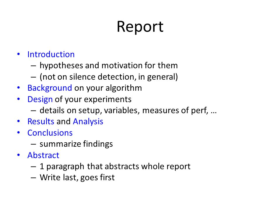 Report Introduction – hypotheses and motivation for them – (not on silence detection, in general) Background on your algorithm Design of your experiments – details on setup, variables, measures of perf, … Results and Analysis Conclusions – summarize findings Abstract – 1 paragraph that abstracts whole report – Write last, goes first