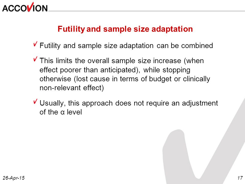 26-Apr-1517 Futility and sample size adaptation Futility and sample size adaptation can be combined This limits the overall sample size increase (when effect poorer than anticipated), while stopping otherwise (lost cause in terms of budget or clinically non-relevant effect) Usually, this approach does not require an adjustment of the α level